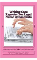 Writing Case Reports: For Legal Nurse Consultants: A Must-Have for the New Legal Nurse Consultant
