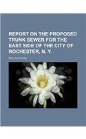 Report on the Proposed Trunk Sewer for the East Side of the City of Rochester, N. Y.