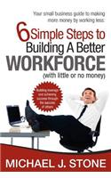 6 Simple Steps to Building a Better Workforce (with Little or No Money): Building Leverage and Achieving Success Through the Success of Others. Reveal