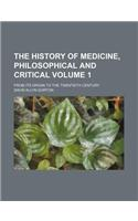 The History of Medicine, Philosophical and Critical Volume 1; From Its Origin to the Twentieth Century