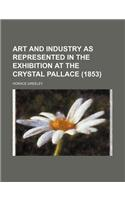 Art and Industry as Represented in the Exhibition at the Crystal Pallace (1853)