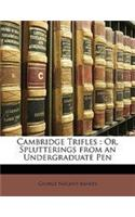 Cambridge Trifles: Or, Splutterings from an Undergraduate Pen