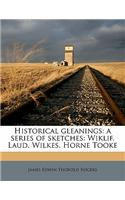 Historical Gleanings: A Series of Sketches: Wiklif. Laud. Wilkes. Horne Tooke