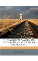 The Complete Angler, Or, the Contemplative Man's Recreation...