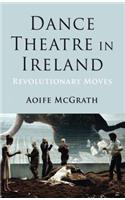 Dance Theatre in Ireland: Revolutionary Moves
