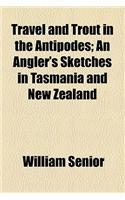 Travel and Trout in the Antipodes; An Angler's Sketches in Tasmania and New Zealand