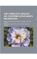 The Complete Angler, Or, Contemplative Man's Recreation; Being a Discourse on Rivers, Fish-Ponds, Fish and Fishing--