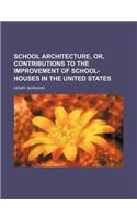 School Architecture, Or, Contributions to the Improvement of School-Houses in the United States
