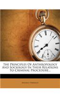 The Principles of Anthropology and Sociology in Their Relations to Criminal Procedure...