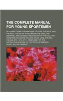 The Complete Manual for Young Sportsmen; With Directions for Handling the Gun, the Rifle, and the Rod, the Art of Shooting on the Wing, the Breaking,