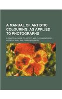 A Manual of Artistic Colouring, as Applied to Photographs; A Practical Guide to Artists and Photographers