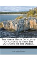 The White Heart of Mojave: An Adventure with the Outdoors of the Desert...
