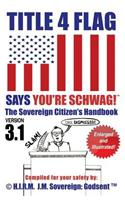 Title 4 Flag Says You're Schwag! the Sovereign Citizen's Handbook (Version 3.1): Version 3.1 Revised and Illustrated