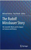 The Rudolf Mossbauer Story: His Scientific Work and Its Impact on Science and History