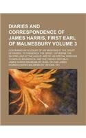 A   Diaries and Correspondence of James Harris, First Earl of Malmesbury Volume 3; Containing an Account of His Missions at the Court of Madrid, to Fr