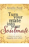 Turn Your Mate into Your Soulmate : A Practical Guide to Happily Ever After