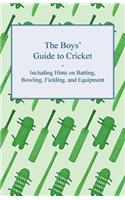 The Boys' Guide to Cricket - Including Hints on Batting, Bowling, Fielding, and Equipment