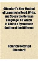 Ollendorff's New Method of Learning to Read, Write, and Speak the German Language; To Which Is Added a Systematic Outline of the Different