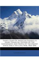 Thirty Years of American Finance: A Short Financial History of the Government and People of the United States Since the Civil War, 1865-1896