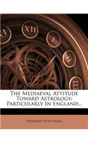 The Mediaeval Attitude Toward Astrology: Particularly in England...
