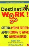 Destination Work!: Getting People Excited About Coming to Work and Working Hard