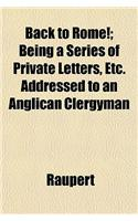 Back to Rome!; Being a Series of Private Letters, Etc. Addreback to Rome!; Being a Series of Private Letters, Etc. Addressed to an Anglican Clergyman