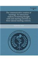 The Communicative Creation of Meetings: An Interaction Analysis of Meeting Thought Units and Meeting Activities in Three Natural Meeting Contexts.