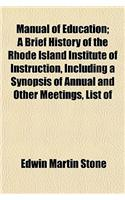 Manual of Education; A Brief History of the Rhode Island Institute of Instruction, Including a Synopsis of Annual and Other Meetings, List of