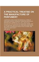 A Practical Treatise on the Manufacture of Perfumery; Comprising Directions for Making All Kinds of Perfumes, Sachet Powders, Fumigating Materials,
