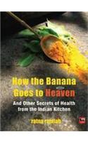 How the Banana Goes to Heaven: and Other Secrets of Health from the Indian Kitchen