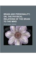 Brain and Personality, Or, the Physical Relations of the Brain to the Mind; Or, the Physical Relations of the Brain to the Mind