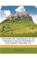 History of Friedrich II. of Prussia, Called Frederick the Great, Volume 13...