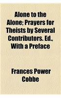 Alone to the Alone; Prayers for Theists by Several Contributors. Ed., with a Preface