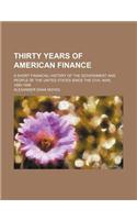 Thirty Years of American Finance; A Short Financial History of the Government and People of the United States Since the Civil War, 1865-1896