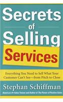 Secrets of Selling Services: Everything You Need to Sell Wha