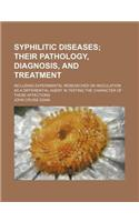 Syphilitic Diseases; Their Pathology, Diagnosis, and Treatment. Including Experimental Researches on Inoculation as a Differential Agent in Testing th