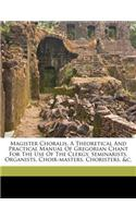 Magister Choralis. a Theoretical and Practical Manual of Gregorian Chant for the Use of the Clergy, Seminarists, Organists, Choir-Masters, Choristers,