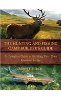 The Hunting & Fishing Camp Builder's Guide: A Complete Guide to Building Your Own Outdoor Lodge