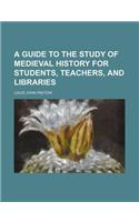 A Guide to the Study of Medieval History for Students, Teachers, and Libraries