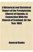 A Historical and Statistical Report of the Presbyterian Church of Canada, in Connection with the Church of Scotland, for the Year 1866