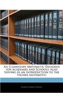 An Elementary Arithmetic Designed for Academies and Schools: Also Serving as an Introduction to the Higher Arithmetic
