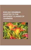English Grammar, Adopted to the Different Classes of Learners