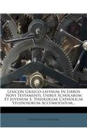 Lexicon Graeco-Latinum in Libros Novi Testamenti, Usibus Scholarum Et Juvenum S. Theologiae Catholicae Studiosorum Accomodatum...