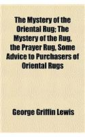 The Mystery of the Oriental Rug; The Mystery of the Rug, the Prayer Rug, Some Advice to Purchasers of Oriental Rugs