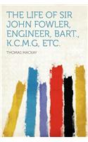 The Life of Sir John Fowler, Engineer, Bart., K.C.M.G, Etc.