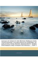Annals of Some of the British Norman Isles, Constituting the Bailiwick of Guernsey: As Collected from Private Manuscripts, Public Documents and Former
