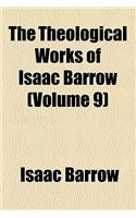 The Theological Works of Isaac Barrow (Volume 9); The Opuscula Poemata Two Dissertations Sermons &C. Attributed to Barrow. a Notice of Barrow's Life a