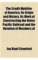 The Credit Mobilier of America; Its Origin and History, Its Work of Constructing the Union Pacific Railroad and the Relation of Members of Congress Th