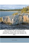 The Poetry of Architecture: Cottage, Villa, Etc. to Which Is Added Suggestions on Works of Art...
