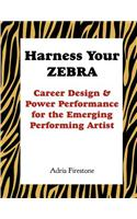 Harness Your Zebra: Career Design & Power Performance for the Emerging Performing Artist